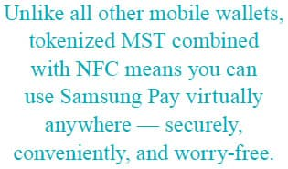 Unlike all other mobile wallets, tokenized MST combined with NFC means you can use Samsung Pay virtually anywhere - securely, conveniently, and worry-free.
